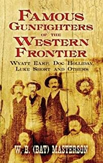 """Famous Gunfighters of the Western Frontier: Wyatt Earp, """"Doc"""" Holliday, Luke Short and Others"""