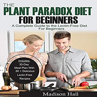 The Plant Paradox Diet for Beginners     A Complete Guide to the Lectin-Free Diet for Beginners              Written by:                                                                                                                                 Madison Hall                               Narrated by:                                                                                                                                 Patricia Chapman                      Length: 2 hrs and 5 mins     Not rated yet     Overall 0.0