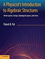 A Physicist's Introduction to Algebraic Structures: Vector Spaces, Groups, Topological Spaces and More
