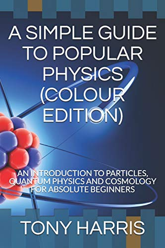 A SIMPLE GUIDE TO POPULAR PHYSICS (COLOUR EDITION): AN INTRODUCTION TO PARTICLES, QUANTUM PHYSICS AND COSMOLOGY FOR ABSOLUTE BEGINNERS