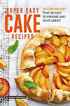 Super Easy Cake Recipes: 30 Cake Recipes That Are Easy to Prepare and Taste Great! by [Daniel Humphreys]