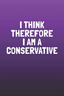 I Think Therefore I Am A Conservative: Funny Sayings on the cover Journal 104 Lined Pages for Writing and Drawing, Everyday Humorous, 365 days to more ... Year Long Journal / Daily Notebook / Diary