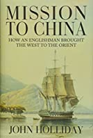 Mission to China: How an Englishman Brought the West to the Orient
