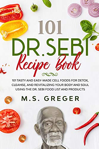 DR.SEBI Recipe Book:: 101 Tasty and Easy-Made Cell Foods for Detox, Cleanse, and Revitalizing Your Body and Soul Using the Dr. Sebi Food List and Products (Dr.Sebi's Recipe Book Series)