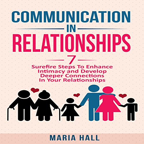 Communication in Relationships: Seven Surefire Steps to Enhance Intimacy and Develop Deeper Connections in Your Relationships