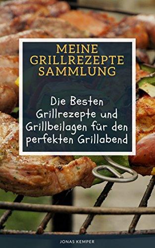 Meine Grillrezepte Sammlung - Über 50 der besten Grill Rezepte und Grillbeilagen für den perfekten Grillabend: Grill Rezepte Fleisch, vegetarisch und vegan - alles in einem Grillrezepte Buch