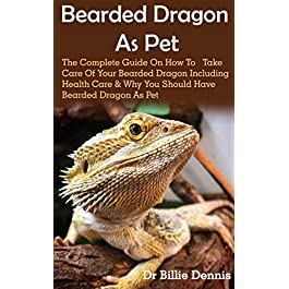 Bearded Dragon As Pet: Bearded Dragon As Pet: The Complete Guide On How To Take Care Of Your Bearded Dragon Including Health Care & Why You Should Have Bearded Dragon As Pet