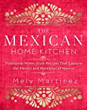The Mexican Home Kitchen: Traditional Home-Style Recipes That Capture the Flavors and Memo...