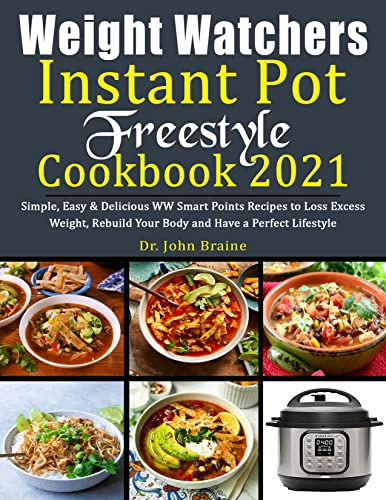 Weight Watchers Instant Pot Freestyle Cookbook 2021: Simple, Easy & Delicious WW Smart Points Recipes to Loss Excess Weight, Rebuild Your Body and Have a Prefect Lifestyle (English Edition)