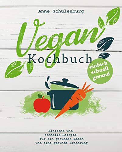 Vegan Kochbuch: Vegan kochen für Anfänger - Einfache und schnelle Rezepte und Gerichte für ein gesundes Leben und eine gesunde Ernährung  (für Frühstück, Mittagsessen, Abendessen)