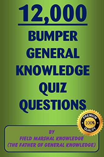 12,000 Bumper General Knowledge Quiz Questions: By Field Marshal Knowledge, (The Father of General Knowledge) (English Edition)