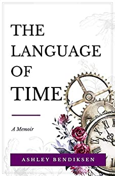 The Language of Time: A memoir on caregiving, early onset Alzheimer's, courage, and finding meaning from loss by [Ashley Bendiksen]