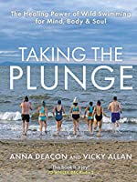 Taking the Plunge: The Healing Power of Wild Swimming for Mind, Body & Soul