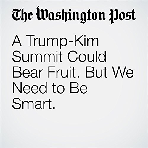 A Trump-Kim Summit Could Bear Fruit. But We Need to Be Smart. audiobook cover art