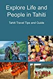Explore Life and People in Tahiti: Tahiti Travel Tips and Guide: Tips and Guide for The First Trip to Tahiti (English Edition)