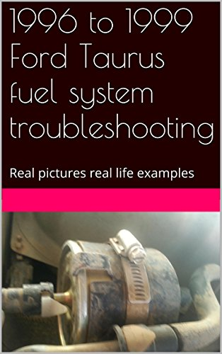 1996 to 1999 Ford Taurus fuel system troubleshooting: Real pictures, real life examples (English Edition)