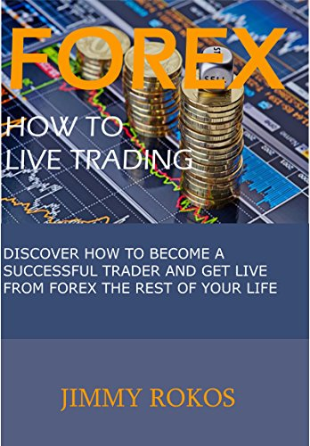 Forex, How to Live Trading: Dicover How to Become a Successful Trader and Get Live from Forex the Rest of your Life (English Edition)