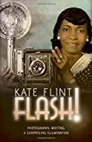 Flash!: Photography, Writing, & Surprising Illumination