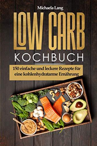 Low Carb Kochbuch: 150 einfache und leckere Rezepte für eine kohlenhydratarme Ernährung