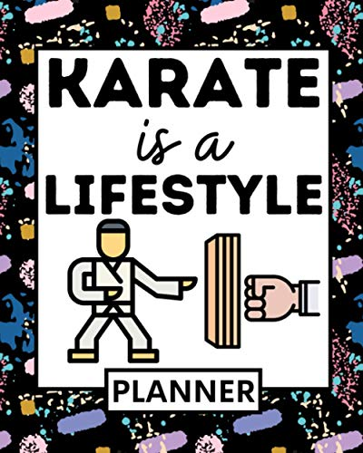 Karate Is A Lifestyle: Undated Planner, 1-Year Daily, Weekly & Monthly Organizer For Any Year, Karate Gift For Karate Teachers And Lovers