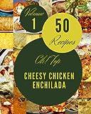 Oh! Top 50 Cheesy Chicken Enchilada Recipes Volume 1: Best-ever Cheesy Chicken Enchilada Cookbook for Beginners