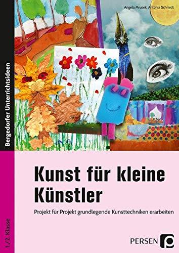 Kunst für kleine Künstler - 1./2. Klasse: Projekt für Projekt grundlegende Kunsttechniken erarbeiten
