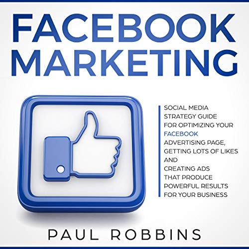 Facebook Marketing: Social Media Strategy Guide for Optimizing Your Facebook Advertising Page, Getting Lots of Likes and Creating Ads That Produce Powerful Results for Your Business audiobook cover art