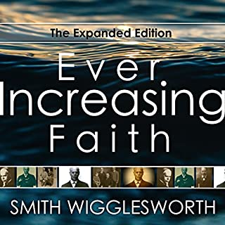 Ever Increasing Faith: The Expanded Edition                   By:                                                                                                                                 Smith Wigglesworth                               Narrated by:                                                                                                                                 William Crockett                      Length: 6 hrs and 20 mins     46 ratings     Overall 4.9