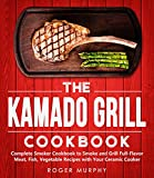 The Kamado Grill Cookbook: Complete Smoker Cookbook to Smoke and Grill Full-Flavor Meat, Fish, Game, Vegetable Recipes with Your Ceramic Cooker