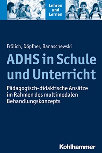 ADHS in Schule und Unterricht: Pädagogisch-didaktische Ansätze im Rahmen des multimodalen Behandlungskonzepts (Lehren und Lernen)