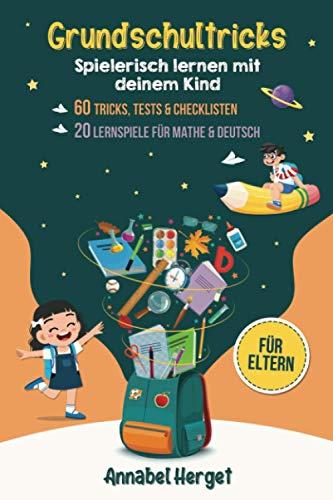 Grundschultricks – Spielerisch lernen mit deinem Kind: Spannende Ideen und Anleitungen für den Alltag (Inkl. 20 Lernspiele für Mathe & Deutsch + 60 Tricks, Tests & Checklisten für die Grundschule)