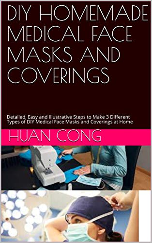 DIY HOMEMADE MEDICAL FACE MASKS AND COVERINGS: Detailed, Easy and Illustrative Steps to Make 3 Different Types of DIY Medical Face Masks and Coverings at Home (English Edition)