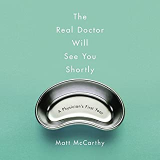 The Real Doctor Will See You Shortly     A Physician's First Year              By:                                                                                                                                 Matt McCarthy                               Narrated by:                                                                                                                                 Matt McCarthy                      Length: 8 hrs and 40 mins     63 ratings     Overall 4.8