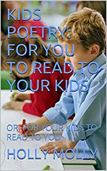 KIDS POETRY: FOR YOU TO READ TO YOUR KIDS: OR, FOR YOUR KIDS TO READ TO YOU by [HOLLY MOLLY]