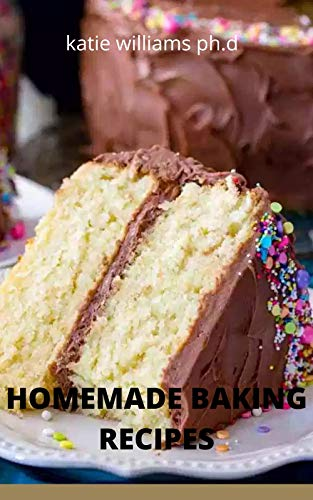 HOMEMADE BAKING RECIPES: SIMPLE AND EASY UNDERSTANDING AND DELICIOUS 70 RECIPES OF HOMEMADE BAKING FOR YOU AND FAMILY