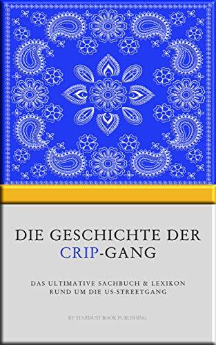 Die Geschichte der Crip-Gang: Das ultimative Sachbuch & Lexikon rund um die US-Streetgang (Inklusive Blood-Lexikon)
