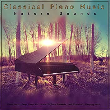 Classical Piano Music: Classical Music and Nature Sounds For Sleep Music, Deep Sleep Aid, Music To Cure Insomnia, and Classical Sleeping Music