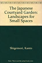 The Japanese Courtyard Garden: Landscapes for Small Spaces