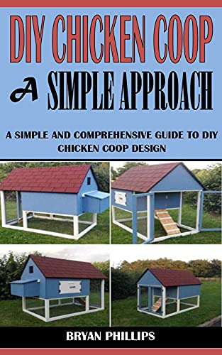 DIY CHICKEN COOP A SIMPLE APPROACH: A Simple And Comprehensive Guide To DIY Chicken Coop Design (English Edition)