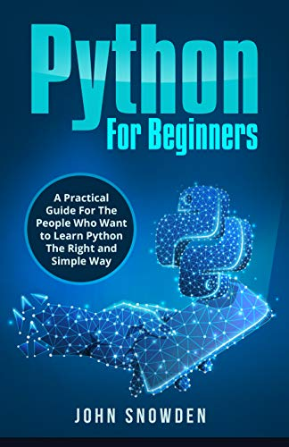 Python For Beginners: A Practical Guide For The People Who Want to Learn Python The Right and Simple Way (Computer Programming Book 1)
