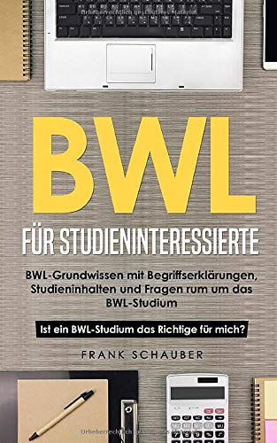 BWL für Studieninteressierte: BWL-Grundwissen mit Begriffserklärungen, Studieninhalten und Fragen rum um das BWL-Studium – Ist ein BWL-Studium das Richtige für mich?