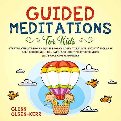 Guided Meditations for Kids: Everyday Meditation Exercises for Children to Relieve Anxiety, Increase Self-Confidence, Feel Safe, and Boost Positive Thinking and Practicing Mindfulness cover art