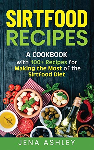 Sirtfood Recipes: A Cookbook with 100+ Recipes for Making the Most of the Sirtfood Diet