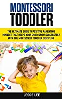 Montessori Toddler: The Ultimate Guide To The Positive Parenting Mindset That Helps Your Child Grow Successfully With The Montessori Toddler Discipline