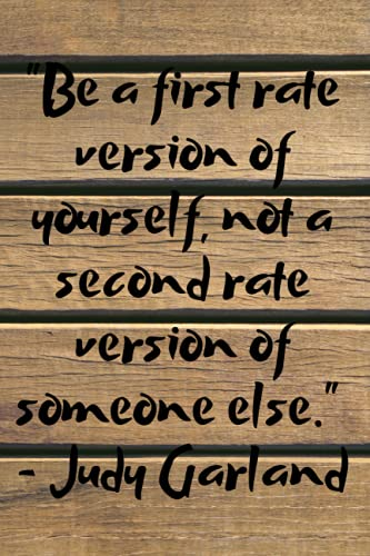 Be a first rate version of yourself, not a second rate version of someone else. Judy Garland: Quotes Motivational Notebook with 120 lined pages, ... (Wooden Style Quotes Motivational Notebook)