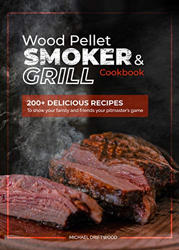 Wood Pellet Smoker and Grill Cookbook: 200+ Delicious Recipes to Show Your Family and Friends Your Pitmaster