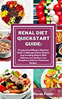 Renal Diet Quickstart Guide: Practical And Effective Nutrition Guide To Manage Kidney Disease, And Avoiding Dialysis With Delicious Low Sodium, Low Phosphorus And Low Potassium Recipes (Renal Diet Cookbook, Complete Guide to Naturally Avoid Dialysis and Reverse Kidney Disease, Quick an)