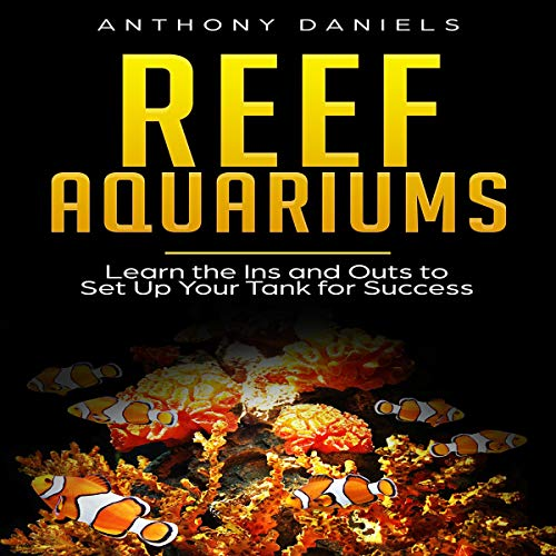 Reef Aquariums: Learn the Ins and Outs to Set Up Your Tank for Success cover art