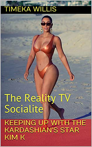 Keeping Up With The Kardashian's Star KIM K: The Reality TV Socialite (English Edition)