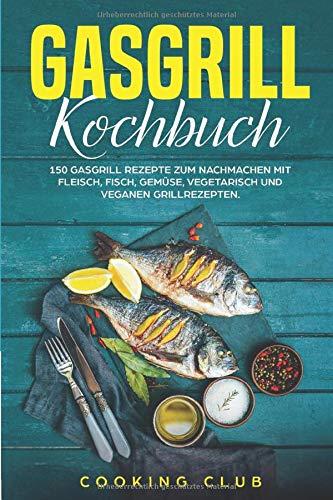 Gasgrill Kochbuch: Das Gasgrill Kochbuch...